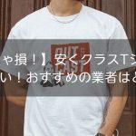 【見なきゃ損!】安くクラスTシャツを作りたい!おすすめの業者はどこ?